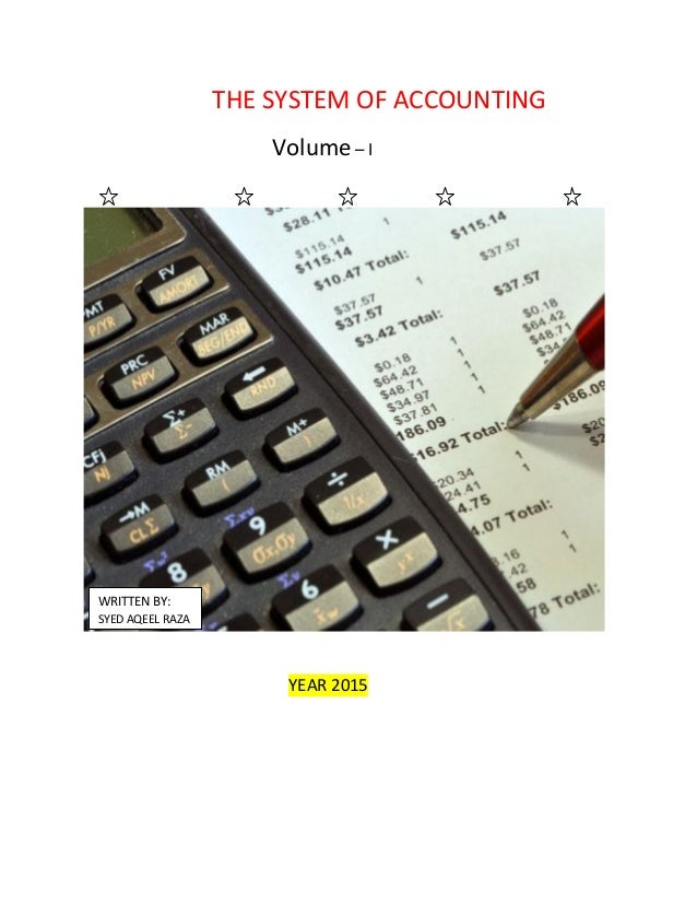 THE SYSTEM OF ACCOUNTING Volume – I YEAR 2015 WRITTEN BY: SYED AQEEL RAZA