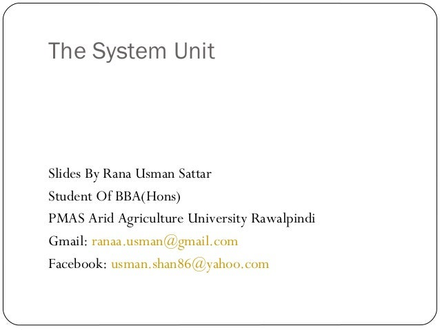 The System UnitSlides By Rana Usman SattarStudent Of BBA(Hons)PMAS Arid Agriculture University RawalpindiGmail: ranaa.usma...