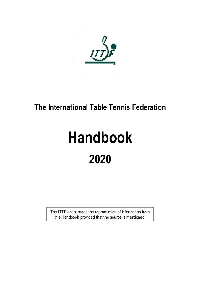 The International Table Tennis Federation Handbook 2020 The ITTF encourages the reproduction of information from this Hand...