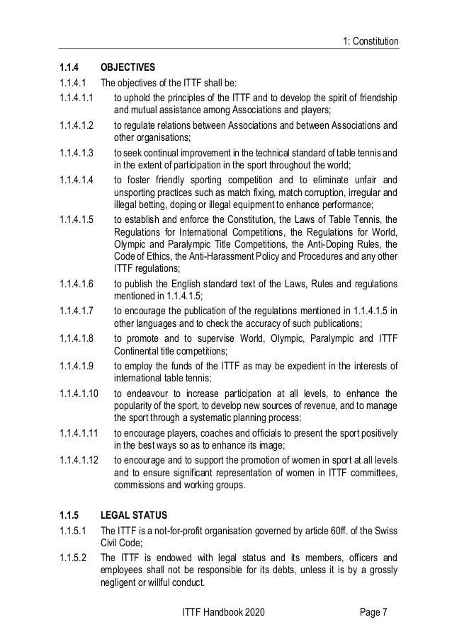 1: Constitution ITTF Handbook 2020 Page 7 1.1.4 OBJECTIVES 1.1.4.1 The objectives of the ITTF shall be: 1.1.4.1.1 to uphol...