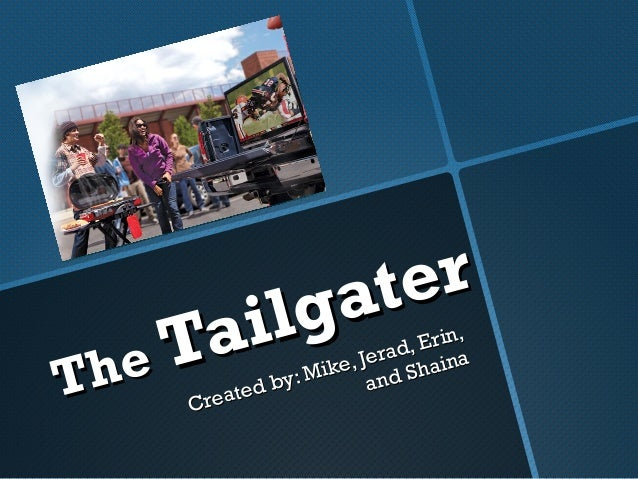 TheThe Tailgater Tailgater Created by: Created by: Mike, Jerad, Erin, Mike, Jerad, Erin, and Shaina and Shaina