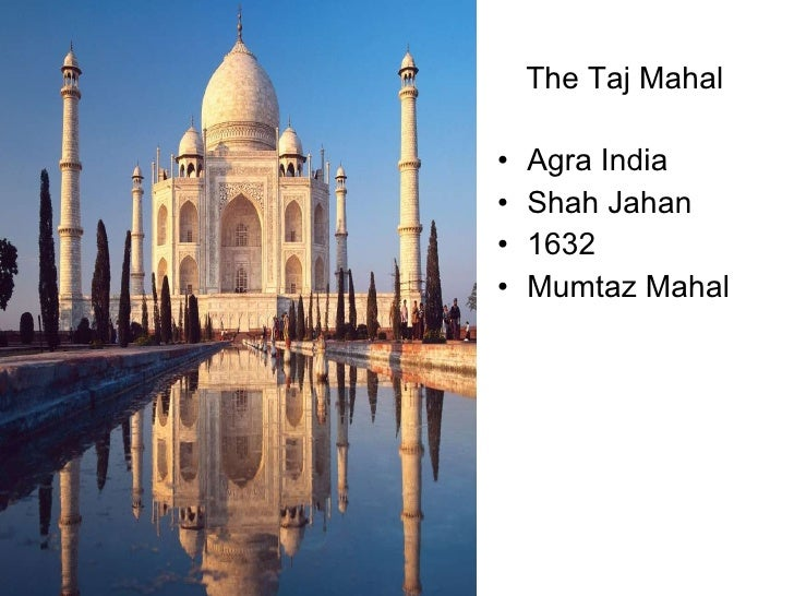 The Taj Mahal <ul><li>Agra India </li></ul><ul><li>Shah Jahan </li></ul><ul><li>1632 </li></ul><ul><li>Mumtaz Mahal </li><...
