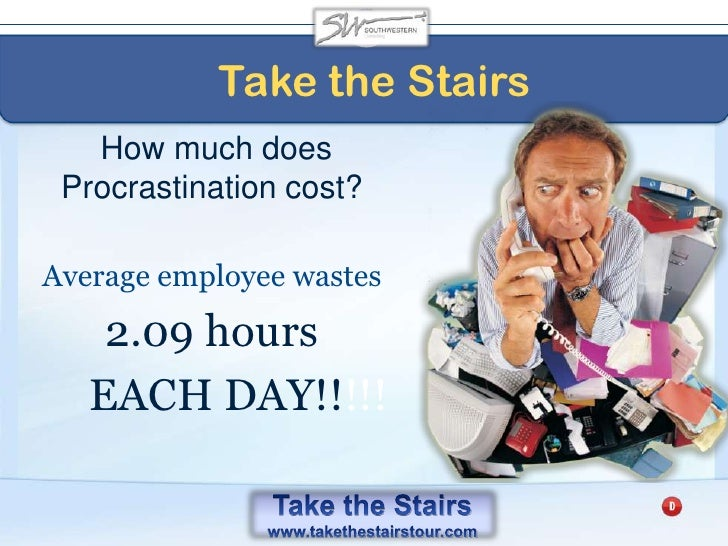 Take the Stairs<br />The Purchase Price of Procrastination<br />Average employee in US makes $39,795 or $19.13 per hour.<...