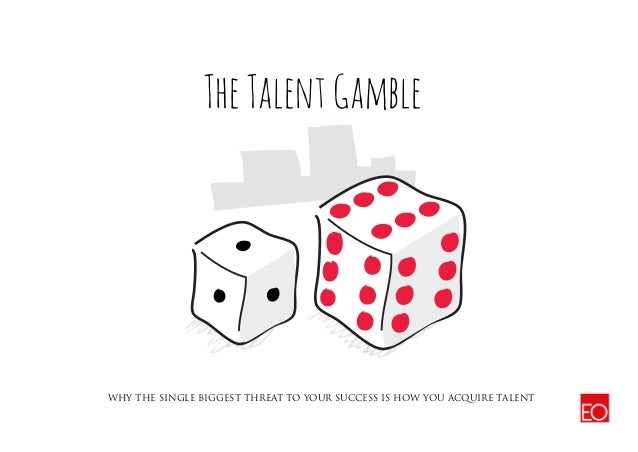 WHY THE SINGLE BIGGEST THREAT TO YOUR SUCCESS IS HOW YOU ACQUIRE TALENT TheTalentGamble
