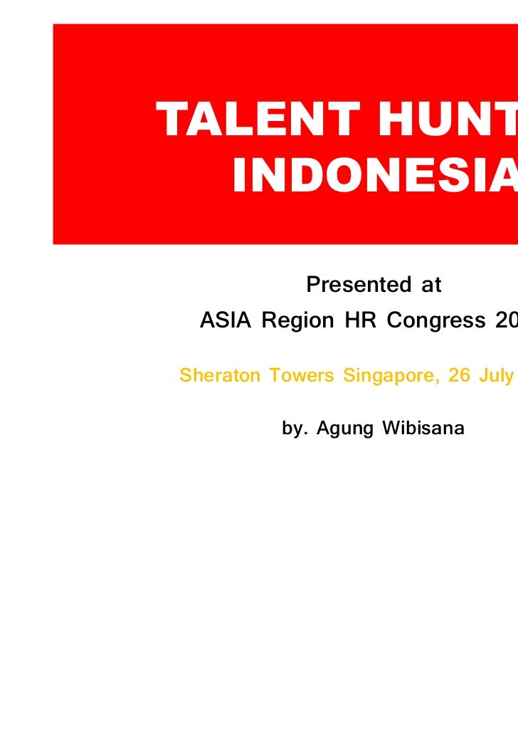 TALENT HUNT IN  INDONESIA          Presented at  ASIA Region HR CongressSheraton Towers Singapore,     July          by. A...