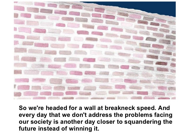 So we're headed for a wall at breakneck speed. And every day that we don't address the problems facing our society is anot...