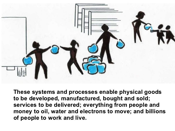 These systems and processes enable physical goods to be developed, manufactured, bought and sold; services to be delivered...