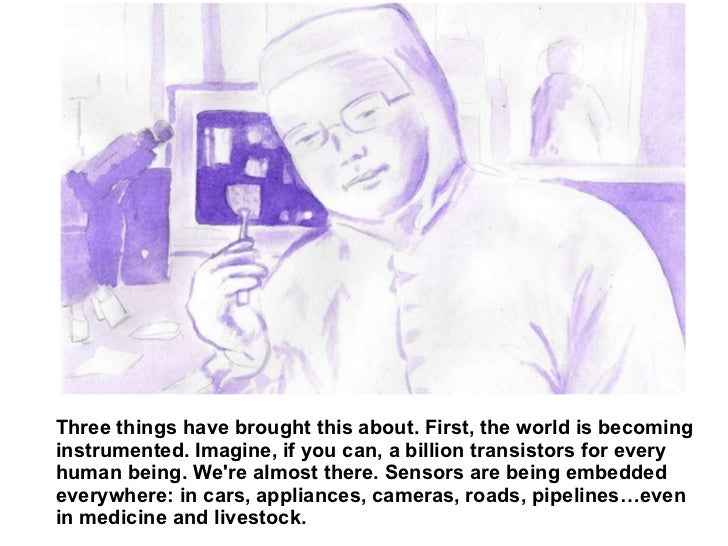 Three things have brought this about. First, the world is becoming instrumented. Imagine, if you can, a billion transistor...