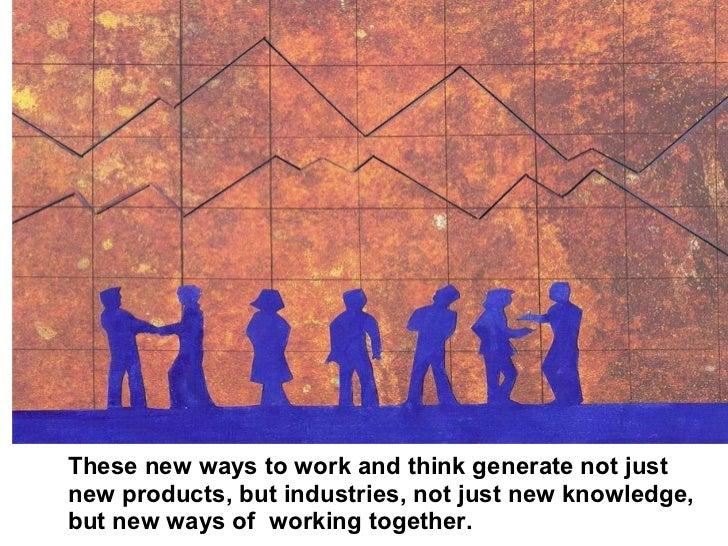 These new ways to work and think generate not just new products, but industries, not just new knowledge, but new ways of  ...
