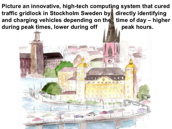 Picture an innovative, high-tech computing system that cured  traffic gridlock in Stockholm Sweden by  directly identifyin...