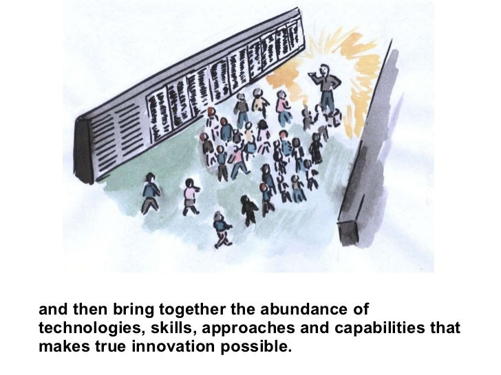 and then bring together the abundance of technologies, skills, approaches and capabilities that makes true innovation poss...