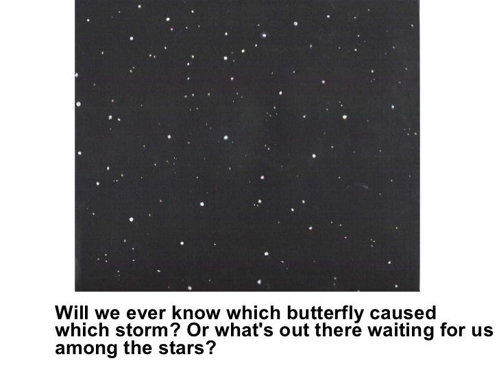 <ul><li>Will we ever know which butterfly caused which storm? Or what's out there waiting for us among the stars?  </li></ul>
