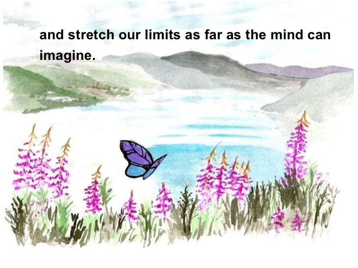 and stretch our limits as far as the mind can  imagine.
