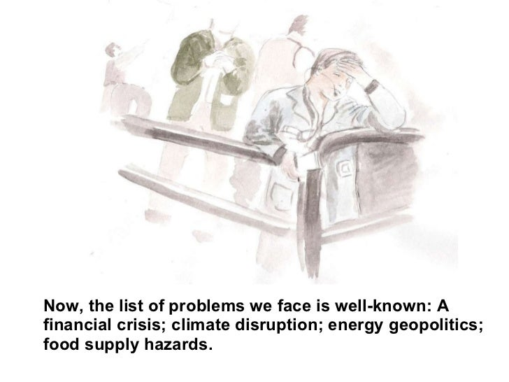 Now, the list of problems we face is well-known: A financial crisis; climate disruption; energy geopolitics; food supply h...