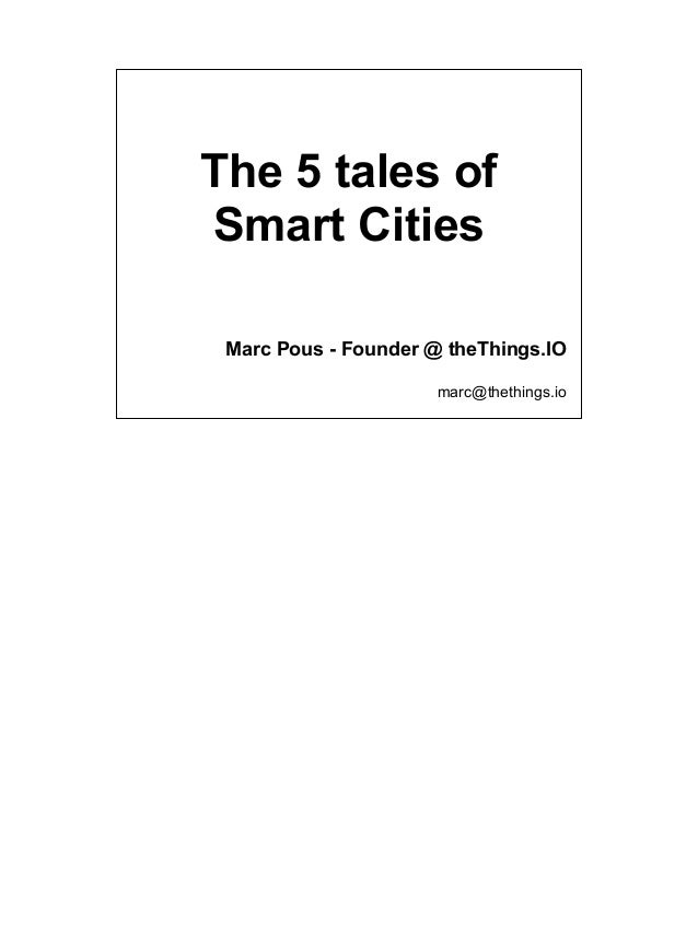 The 5 tales of Smart Cities Marc Pous - Founder @ theThings.IO marc@thethings.io