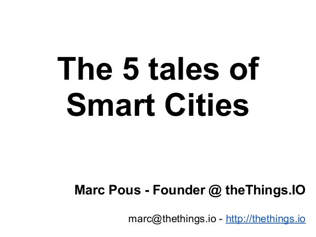 The 5 tales of Smart Cities Marc Pous - Founder @ theThings.IO marc@thethings.io - http://thethings.io