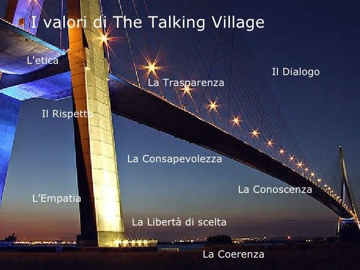 I valori di The Talking Village  L'etica La Trasparenza Il Dialogo  Il Rispetto La Consapevolezza L'Empatia La Conoscenza ...