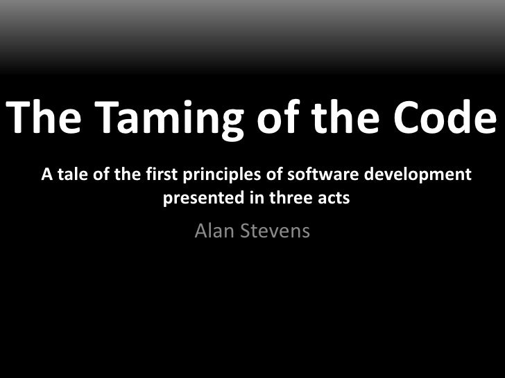 The Taming of the Code<br />Alan Stevens<br />A tale of the first principles of software development presented in three ac...