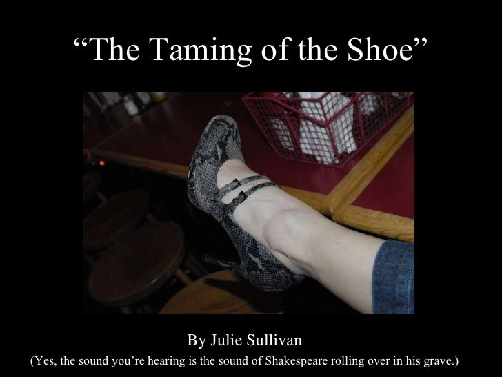 """The Taming of the Shoe""<br />By Julie Sullivan<br />(Yes, the sound you're hearing is the sound of Shakespeare rolling ov..."
