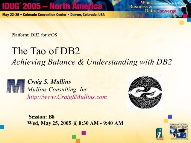 The Tao of DB2 Achieving Balance & Understanding with DB2 Craig S. Mullins Mullins Consulting, Inc. http://www.CraigSMulli...