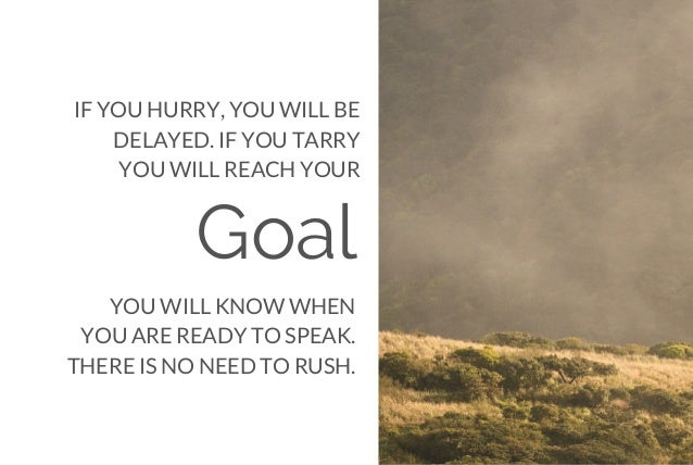 Goal IF YOU HURRY, YOU WILL BE DELAYED. IF YOU TARRY YOU WILL REACH YOUR YOU WILL KNOW WHEN YOU ARE READY TO SPEAK. THERE ...