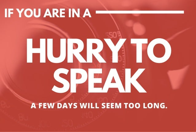 IF YOU ARE IN A HURRY TO SPEAK A FEW DAYS WILL SEEM TOO LONG.