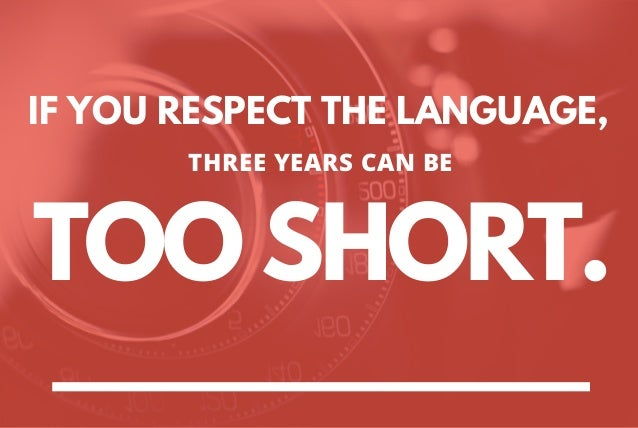 IF YOU RESPECT THE LANGUAGE, TOO SHORT. THREE YEARS CAN BE