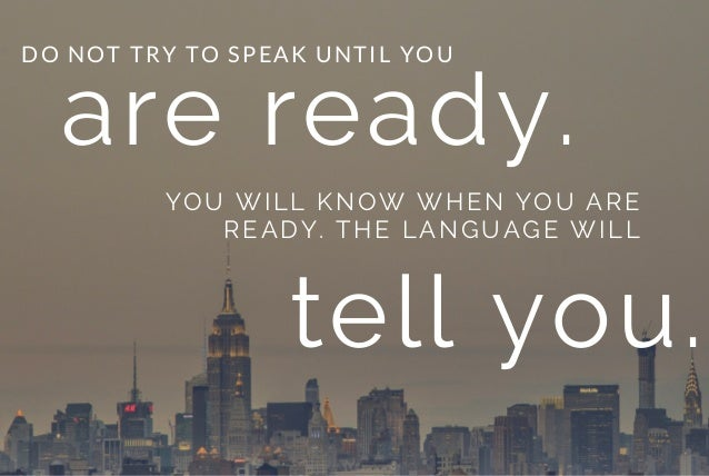are ready. YOU WILL KNOW WHEN YOU ARE READY. THE LANGUAGE WILL DO NOT TRY TO SPEAK UNTIL YOU tell you.
