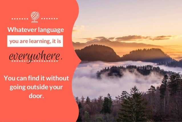 everywhere. Whatever language you are learning, it is You can find it without going outside your door.