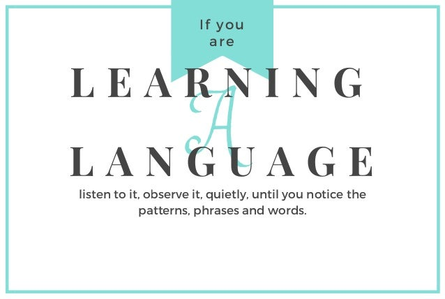 If you are A L E A R N I N G L A N G U A G E listen to it, observe it, quietly, until you notice the patterns, phrases and...