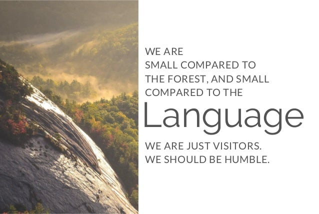 Language WE ARE JUST VISITORS. WE SHOULD BE HUMBLE. WE ARE SMALL COMPARED TO THE FOREST, AND SMALL COMPARED TO THE