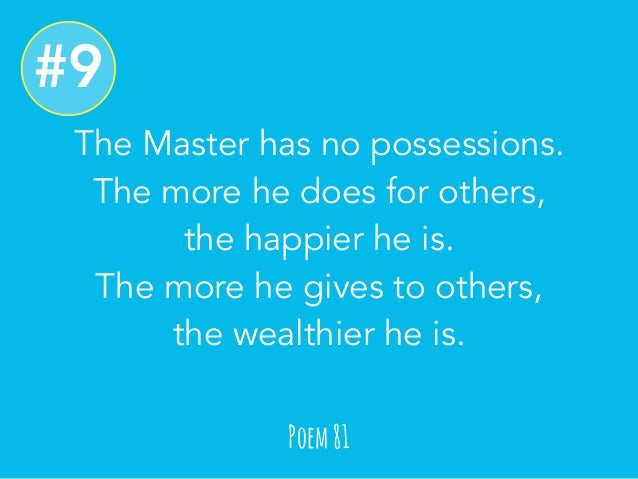 The Master has no possessions.  The more he does for others,  the happier he is.  The more he gives to others,  the wealth...