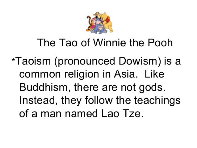 The Tao of Winnie the Pooh *Taoism (pronounced Dowism) is a common religion in Asia. Like Buddhism, there are not gods. In...