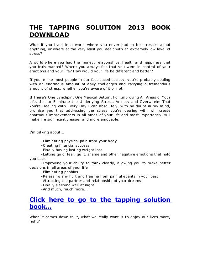 THE TAPPING SOLUTION 2013 BOOKDOWNLOADWhat if you lived in a world where you never had to be stressed aboutanything, or wh...