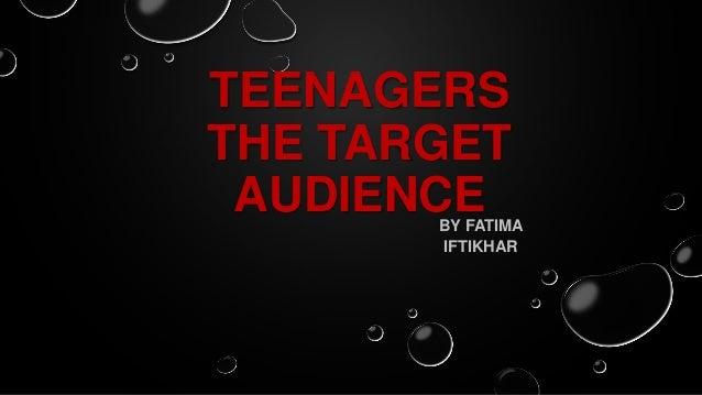 TEENAGERSTHE TARGETAUDIENCEBY FATIMAIFTIKHAR