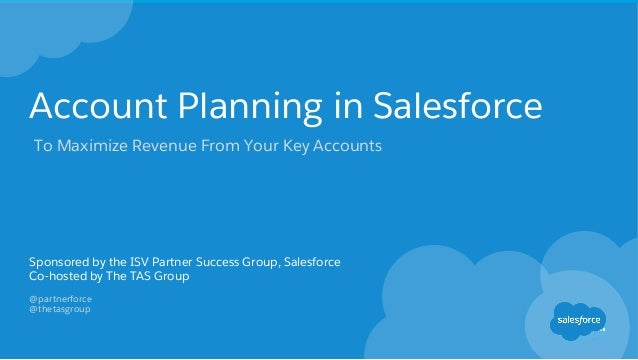 Account Planning in Salesforce Sponsored by the ISV Partner Success Group, Salesforce Co-hosted by The TAS Group @partnerf...
