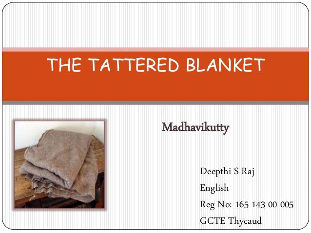 Madhavikutty THE TATTERED BLANKET Deepthi S Raj English Reg No: 165 143 00 005 GCTE Thycaud