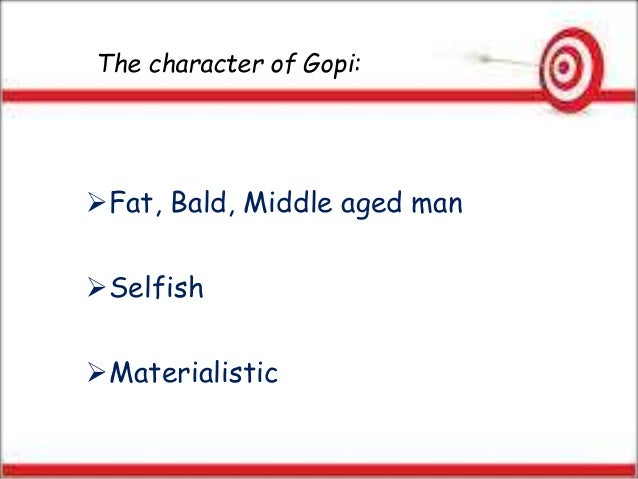 The character of Gopi: Fat, Bald, Middle aged man Selfish Materialistic