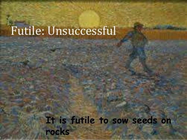 Futile: Unsuccessful It is futile to sow seeds on rocks