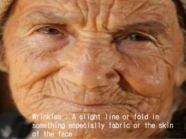 Wrinkles : A slight line or fold in something especially fabric or the skin of the face