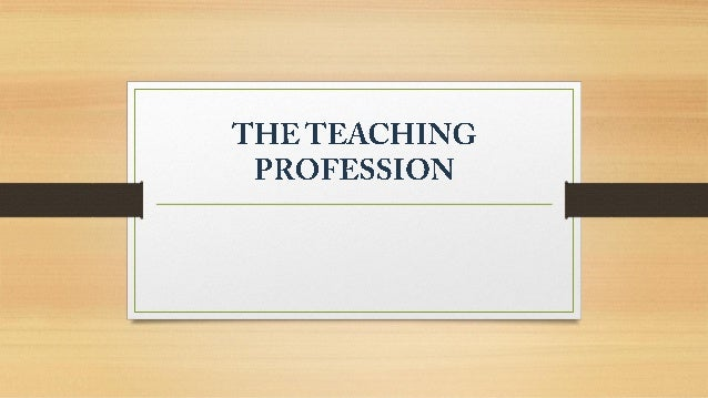Welcome to Teaching Profession! The Four Beliefs of an Effective Teacher: • It is the teacher who makes the difference in ...