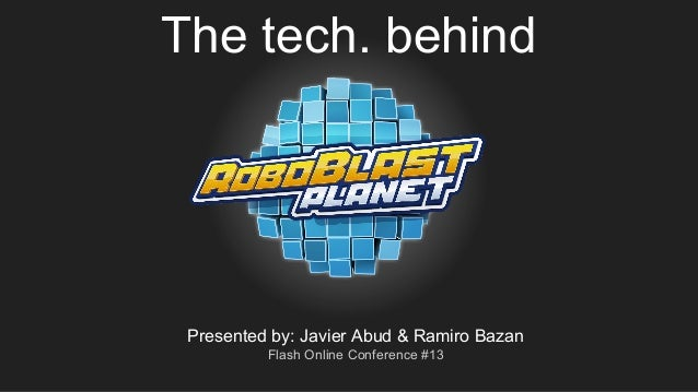The tech. behind Presented by: Javier Abud & Ramiro Bazan Flash Online Conference #13