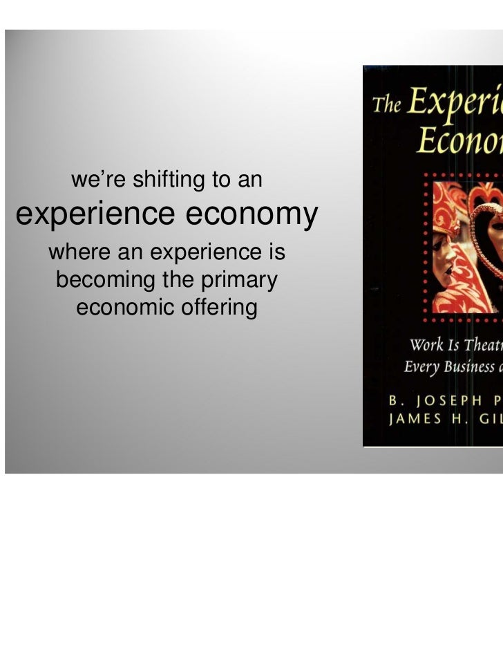 we're shifting to anexperience economy where an experience is becoming the primary   economic offering                    ...