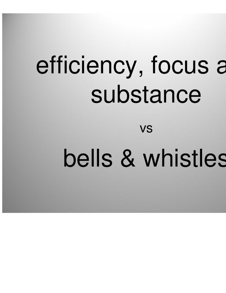 efficiency, focus and      substance         vs  bells & whistles                        •8