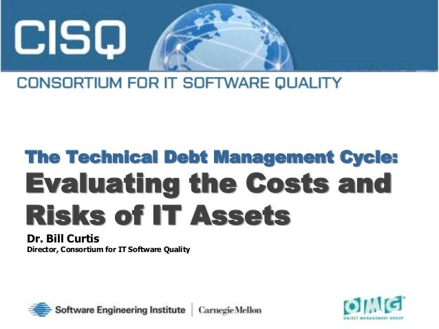 The Technical Debt Management Cycle:Evaluating the Costs andRisks of IT AssetsDr. Bill CurtisDirector, Consortium for IT S...