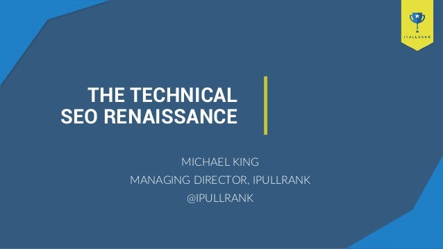 THE TECHNICAL SEO RENAISSANCE MICHAEL KING MANAGING DIRECTOR, IPULLRANK @IPULLRANK