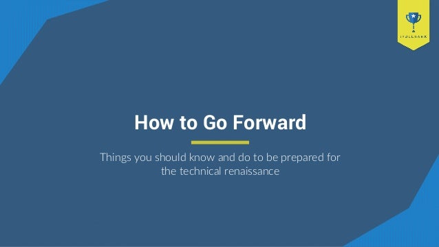 How to Go Forward Things you should know and do to be prepared for the technical renaissance