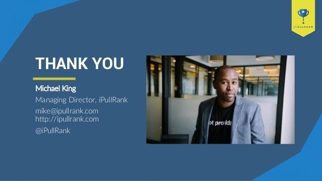 THANK YOU Michael King Managing Director, iPullRank mike@ipullrank.com http://ipullrank.com @iPullRank