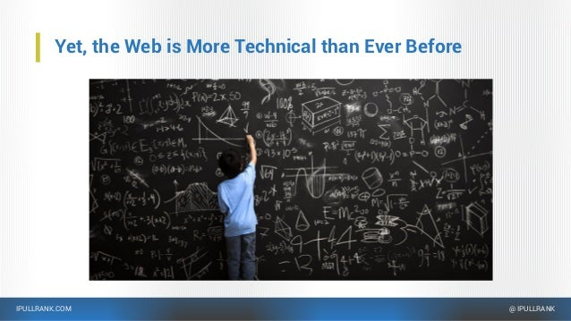 IPULLRANK.COM @ IPULLRANK Yet, the Web is More Technical than Ever Before