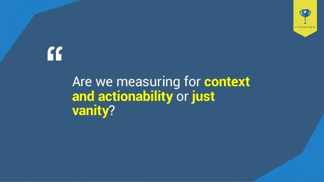 Are we measuring for context and actionability or just vanity?